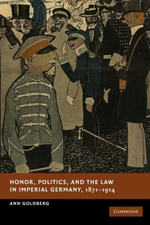 Honor, Politics, and the Law in Imperial Germany, 1871-1914 : New Studies in European History - Ann Goldberg