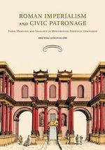 Roman Imperialism and Civic Patronage : Form, Meaning and Ideology in Monumental Fountain Complexes - Brenda Longfellow