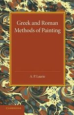 Greek and Roman Methods of Painting : Some Comments on the Statements Made by Pliny and Vitruvius About Wall and Panel Painting - A. P. Laurie