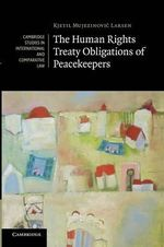 The Human Rights Treaty Obligations of Peacekeepers - Kjetil Mujezinovic Larsen