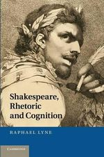 Shakespeare, Rhetoric and Cognition - Raphael Lyne
