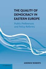 The Quality of Democracy in Eastern Europe : Public Preferences and Policy Reforms - Dr. Andrew Roberts