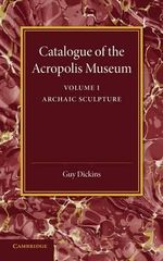 Catalogue of the Acropolis Museum : Volume 1, Archaic Sculpture - Guy Dickins
