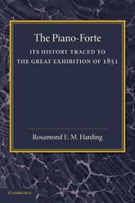 The Piano-Forte : Its History Traced to the Great Exhibition of 1851 - Rosamond E. M. Harding
