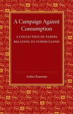 A Campaign Against Consumption : A Collection of Papers Relating to Tuberculosis - Arthur Ransome