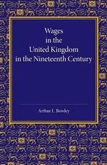 Wages in the United Kingdom in the Nineteenth Century : Notes for the Use of Students of Social and Economic Questions - Arthur L. Bowley