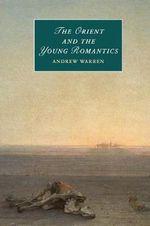 The Orient and the Young Romantics : Cambridge Studies in Romanticism - Andrew Warren
