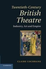 Twentieth-Century British Theatre : Industry, Art and Empire - Claire Cochrane