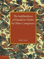The Indebtedness of Handel to Works by Other Composers : A Presentation of Evidence - Sedley Taylor