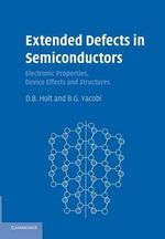 Extended Defects in Semiconductors : Electronic Properties, Device Effects and Structures - D. B. Holt