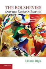 The Bolsheviks and the Russian Empire - Liliana Riga