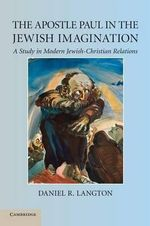 The Apostle Paul in the Jewish Imagination : A Study in Modern Jewish-Christian Relations - Daniel R. Langton
