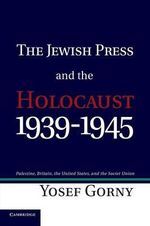 The Jewish Press and the Holocaust, 1939-1945 : Palestine, Britain, the United States, and the Soviet Union - Yosef Gorny