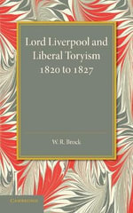 Lord Liverpool and Liberal Toryism : 1820 to 1827 - W. R. Brock