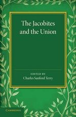 The Jacobites and the Union : Being a Narrative of the Movements of 1708, 1715, 1719 by Several Contemporary Hands - Charles Sanford Terry