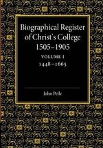 Biographical Register of Christ's College, 1505-1905: Volume 1, 1448-1665: Volume 1 : And of the Earlier Foundation, God's House, 1448-1505