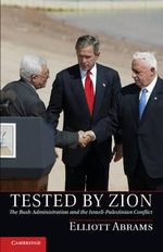 Tested by Zion : The Bush Administration and the Israeli-Palestinian Conflict - Elliott Abrams