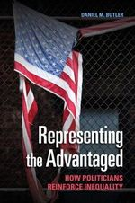 Representing the Advantaged : How Politicians Reinforce Inequality - Daniel M. Butler
