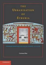 The Urbanisation of Etruria : Funerary Practices and Social Change, 700-600 BC - Corinna Riva