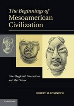 The Beginnings of Mesoamerican Civilization : Inter-Regional Interaction and the Olmec - Robert M. Rosenswig
