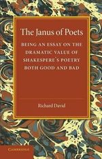 The Janus of Poets : Being an Essay on the Dramatic Value of Shakespeare's Poetry Both Good and Bad - Richard David