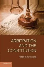 Arbitration and the Constitution - Peter B. Rutledge