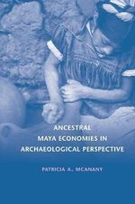 Ancestral Maya Economies in Archaeological Perspective - Patricia A. McAnany