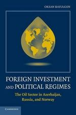 Foreign Investment and Political Regimes : The Oil Sector in Azerbaijan, Russia, and Norway - Oksan Bayulgen