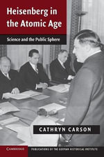 Heisenberg in the Atomic Age : Science and the Public Sphere - Cathryn Carson
