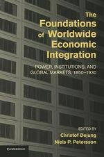 The Foundations of Worldwide Economic Integration : Power, Institutions, and Global Markets, 1850-1930