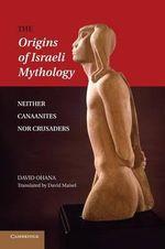 The Origins of Israeli Mythology : Neither Canaanites nor Crusaders - David Ohana
