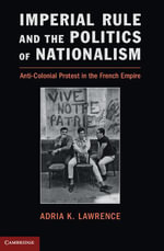 Imperial Rule and the Politics of Nationalism : Anti-Colonial Protest in the French Empire - Adria K. Lawrence