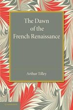 The Dawn of the French Renaissance - Arthur Augustus Tilley
