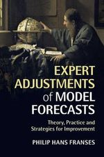 Expert Adjustments of Model Forecasts : Theory, Practice and Strategies for Improvement - Philip Hans Franses