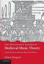 The Renaissance Reform of Medieval Music Theory : Guido of Arezzo Between Myth and History - Stefano Mengozzi