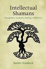 Intellectual Shamans : Management Academics Making a Difference - Sandra Waddock