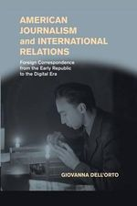 American Journalism and International Relations : Foreign Correspondence from the Early Republic to the Digital Era - Giovanna Dell'Orto