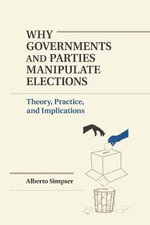 Why Governments and Parties Manipulate Elections : Theory, Practice, and Implications - Alberto Simpser