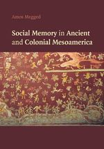 Social Memory in Ancient and Colonial Mesoamerica - Amos Megged
