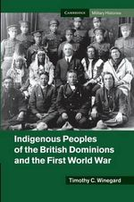 Indigenous Peoples of the British Dominions and the First World War - Timothy C. Winegard