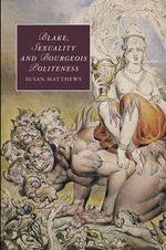 Blake, Sexuality and Bourgeois Politeness : Cambridge Studies in Romanticism - Susan R. Matthews