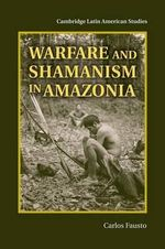 Warfare and Shamanism in Amazonia - Carlos Fausto