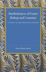Bartholomew of Exeter : Bishop and Canonist - A Study in the Twelfth Century - Dom Adrian Morey