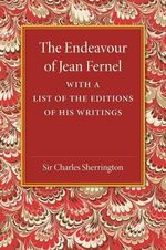 The Endeavour of Jean Fernel : With a List of the Editions of His Writings - Sir Charles Sherrington