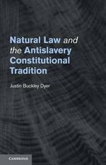 Natural Law and the Antislavery Constitutional Tradition - Justin Buckley Dyer