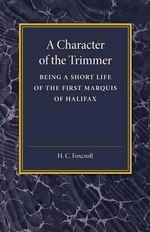 A Character of the Trimmer : Being a Short Life of the First Marquis of Halifax - H. C. Foxcroft
