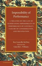 Impossibility of Performance : A Treatise on the Law of Supervening Impossibility of Performance of Contract, Failure of Consideration, and Frustration - Roy Granville McElroy