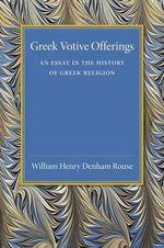Greek Votive Offerings : An Essay in the History of Greek Religion - William Henry Denham Rouse