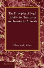 The Principles of Legal Liability for Trespasses and Injuries by Animals - William Newby Robson