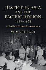 Justice in Asia and the Pacific Region, 1945-1952 : Allied War Crimes Prosecutions - Yuma Totani